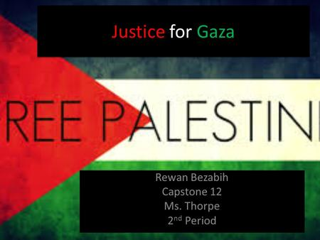 Justice for Gaza Rewan Bezabih Capstone 12 Ms. Thorpe 2 nd Period.