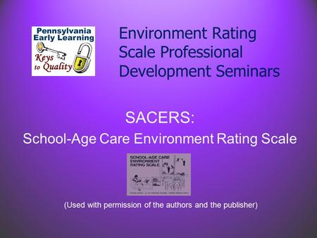Environment Rating Scale Professional Development Seminars SACERS: School-Age Care Environment Rating Scale (Used with permission of the authors and the.