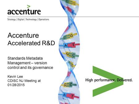 Accenture Accelerated R&D Standards Metadata Management – version control and its governance Kevin Lee CDISC NJ Meeting at 01/28/2015 We help our Clients.