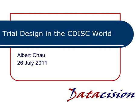 Trial Design in the CDISC World Albert Chau 26 July 2011 1.