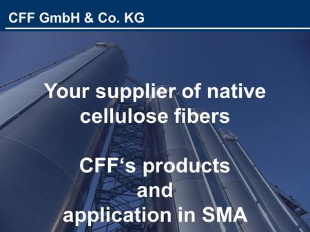 CFF GmbH & Co. KG Your supplier of native cellulose fibers CFF's products and application in SMA CFF GmbH & Co. KG.