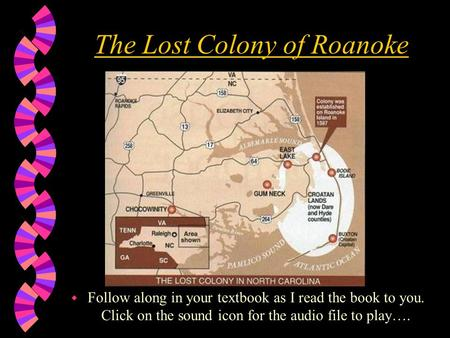 The Lost Colony of Roanoke w Follow along in your textbook as I read the book to you. Click on the sound icon for the audio file to play….