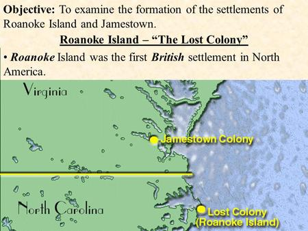 "Objective: To examine the formation of the settlements of Roanoke Island and Jamestown. Roanoke Island – ""The Lost Colony"" Roanoke Island was the first."
