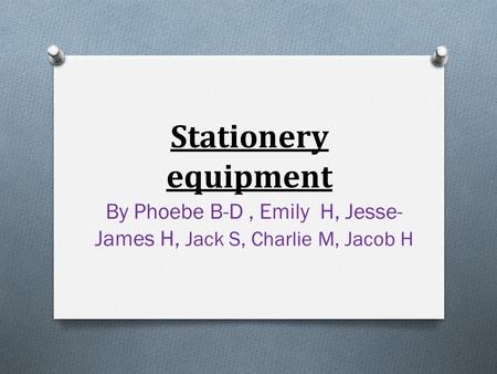 Stationery equipment By Phoebe B-D, Emily H, Jesse- James H, Jack S, Charlie M, Jacob H.