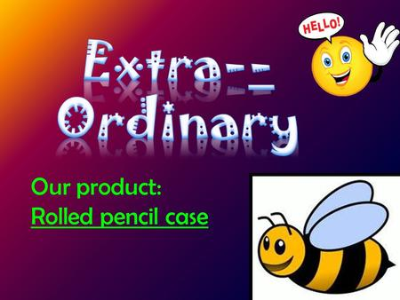 Our product: Rolled pencil case Problem Our Solution Research How does our product looks like How does our product work Dimension of the product.