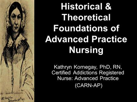 Historical & Theoretical Foundations of Advanced Practice Nursing Kathryn Kornegay, PhD, RN, Certified Addictions Registered Nurse: Advanced Practice (CARN-AP)