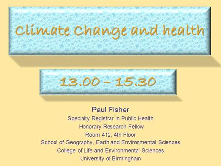 Climate Change and health Paul Fisher Specialty Registrar in Public Health Honorary Research Fellow Room 412, 4th Floor School of Geography, Earth and.