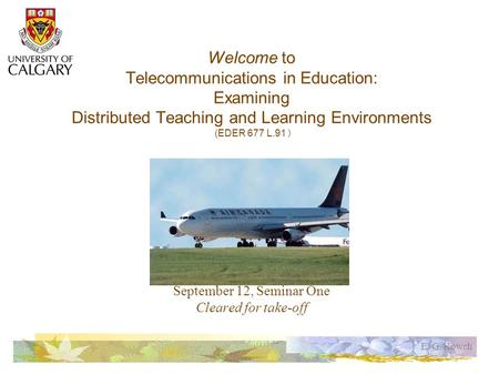 E. G. Kowch Welcome to Telecommunications in Education: Examining Distributed Teaching and Learning Environments (EDER 677 L.91 ) September 12, Seminar.
