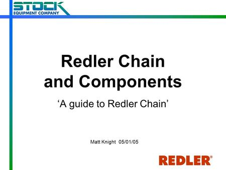 Redler Chain and Components 'A guide to Redler Chain' Matt Knight 05/01/05.