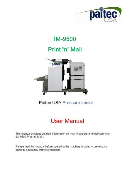 "IM-9500 Print ""n"" Mail Paitec USA Pressure sealer User Manual This manual provides detailed information on how to operate and maintain your IM- 9500 Print."