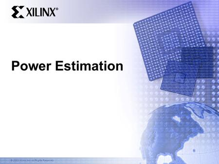 © 2003 Xilinx, Inc. All Rights Reserved Power Estimation.