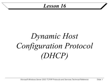 Microsoft Windows Server 2003 TCP/IP Protocols and Services Technical Reference Slide: 1 Lesson 16 Dynamic Host Configuration Protocol (DHCP)