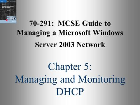 70-291: MCSE Guide to Managing a Microsoft Windows Server 2003 Network Chapter 5: Managing and Monitoring DHCP.