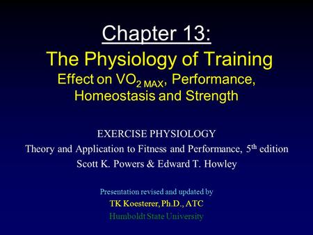 Chapter 13: The Physiology of Training Effect on VO2 MAX, Performance, Homeostasis and Strength EXERCISE PHYSIOLOGY Theory and Application to Fitness.