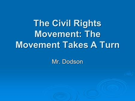 The Civil Rights Movement: The Movement Takes A Turn Mr. Dodson.