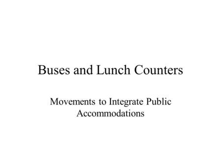 Buses and Lunch Counters Movements to Integrate Public Accommodations.