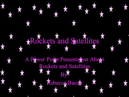 Rockets and Satellites A Power Point Presentation About Rockets and Satellites By: Rebecca Bacon.