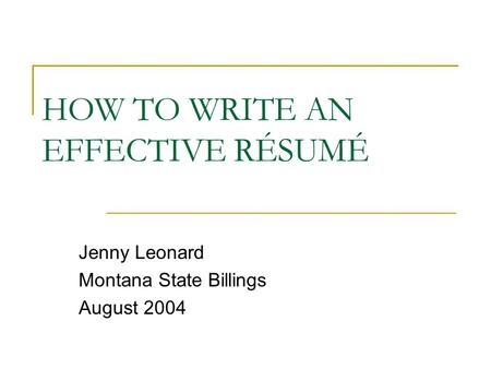 HOW TO WRITE AN EFFECTIVE RÉSUMÉ Jenny Leonard Montana State Billings August 2004.