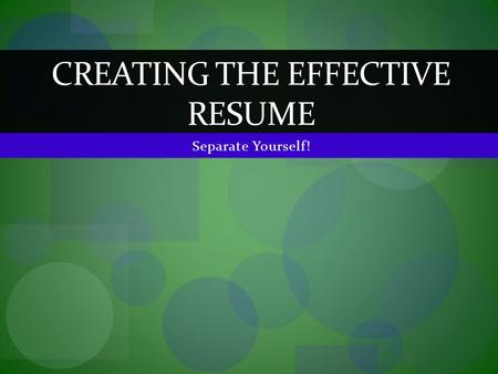 CREATING THE EFFECTIVE RESUME.