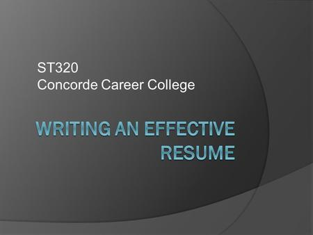 ST320 Concorde Career College. Objectives  Define the role of the resume  List and understand types of resumes  Examine resume formats  Examine resume.