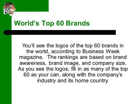 World's Top 60 Brands You'll see the logos of the top 60 brands in the world, according to Business Week magazine. The rankings are based on brand awareness,