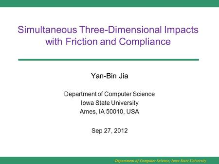 Department of Computer Science, Iowa State University Simultaneous Three-Dimensional Impacts with Friction and Compliance Yan-Bin Jia Department of Computer.