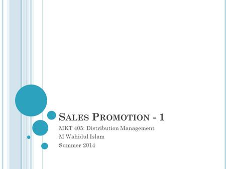 S ALES P ROMOTION - 1 MKT 405: Distribution Management M Wahidul Islam Summer 2014.