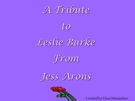 A Tribute to Leslie Burke From Jess Arons Created by Gina Marandino.