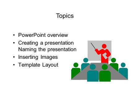 PowerPoint overview Creating a presentation Naming the presentation Inserting Images Template Layout Topics.