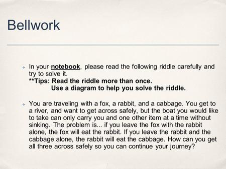 Bellwork ✤ In your notebook, please read the following riddle carefully and try to solve it. **Tips: Read the riddle more than once. Use a diagram to help.