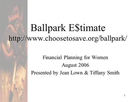 1 Ballpark E$timate  Financial Planning for Women August 2006 Presented by Jean Lown & Tiffany Smith.