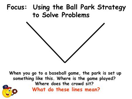 Focus: Using the Ball Park Strategy to Solve Problems When you go to a baseball game, the park is set up something like this. Where is the game played?