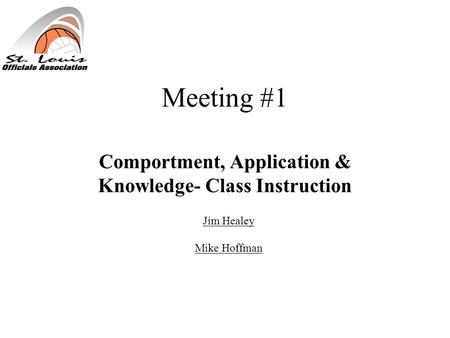 Meeting #1 Comportment, Application & Knowledge- Class Instruction Jim Healey Mike Hoffman.
