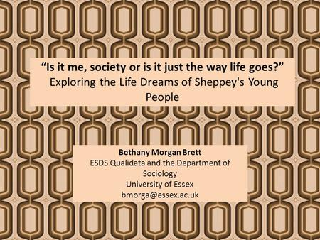 """Is it me, society or is it just the way life goes?"" Exploring the Life Dreams of Sheppey's Young People Bethany Morgan Brett ESDS Qualidata and the Department."