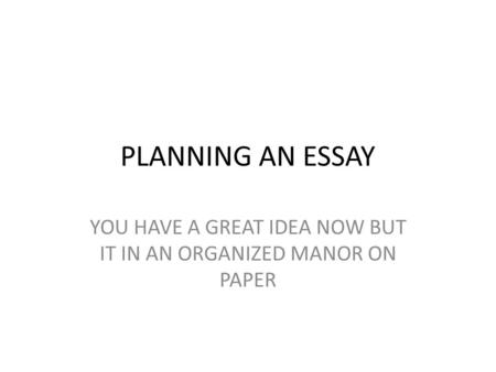 PLANNING AN ESSAY YOU HAVE A GREAT IDEA NOW BUT IT IN AN ORGANIZED MANOR ON PAPER.