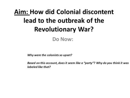 Aim: How did Colonial discontent lead to the outbreak of the Revolutionary War? Do Now: Why were the colonists so upset? Based on this account, does it.