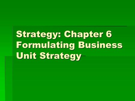Strategy: Chapter 6 Formulating Business Unit Strategy.