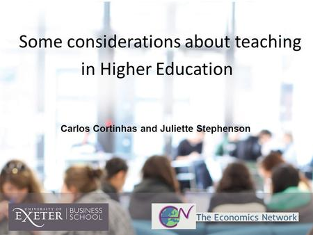 Some considerations about teaching in Higher Education Carlos Cortinhas and Juliette Stephenson.