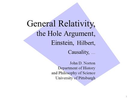 General Relativity, the Hole Argument, Einstein, Hilbert, Causality, … John D. Norton Department of History and Philosophy of Science University of Pittsburgh.