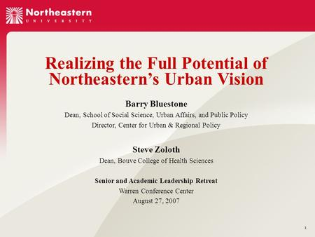 1 Realizing the Full Potential of Northeastern's Urban Vision Barry Bluestone Dean, School of Social Science, Urban Affairs, and Public Policy Director,