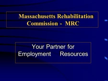 Massachusetts Rehabilitation Commission - MRC Your Partner for Employment Resources.