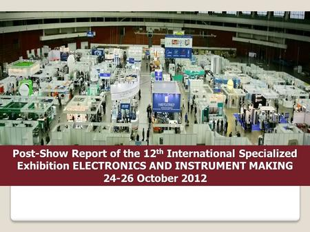 Post-Show Report of the 12 th International Specialized Exhibition ELECTRONICS AND INSTRUMENT MAKING 24-26 October 2012.