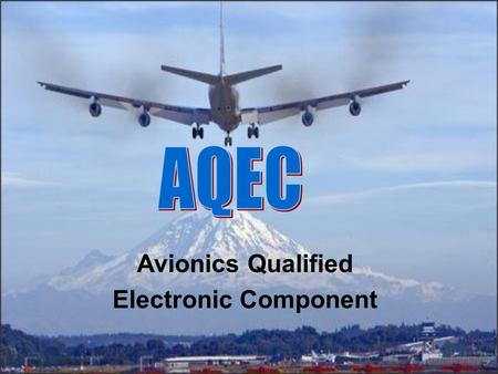 Avionics Qualified Electronic Component. AQEC – WHAT IS IT ? A cooperative approach to working with the integrated circuit manufacturers to use their.