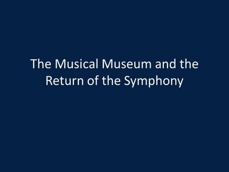 The Musical Museum and the Return of the Symphony.