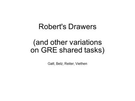 Robert's Drawers (and other variations on GRE shared tasks) Gatt, Belz, Reiter, Viethen.