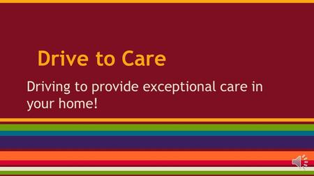 Drive to Care Driving to provide exceptional care in your home!