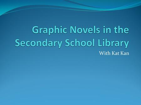 With Kat Kan. What is a graphic novel? It is a book using the comic book format. Strictly speaking, a graphic novel tells a complete story in one volume;