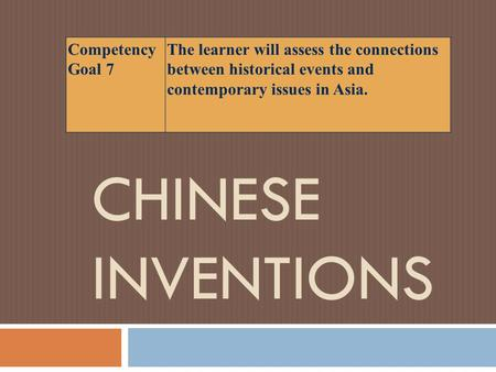 CHINESE INVENTIONS Competency Goal 7 The learner will assess the connections between historical events and contemporary issues in Asia.