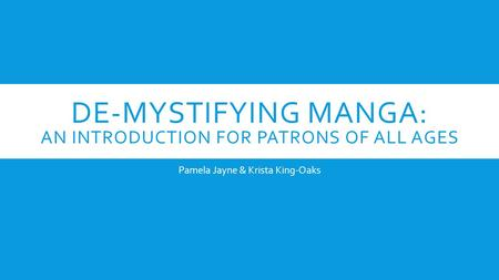 DE-MYSTIFYING MANGA: AN INTRODUCTION FOR PATRONS OF ALL AGES Pamela Jayne & Krista King-Oaks.