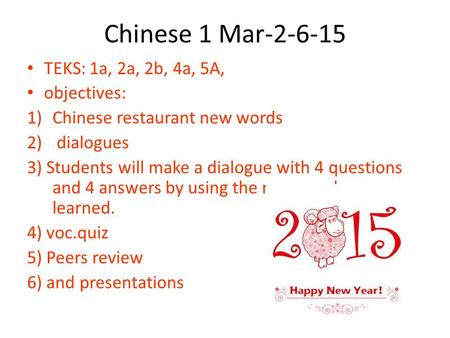 Chinese 1 Mar-2-6-15 TEKS: 1a, 2a, 2b, 4a, 5A, objectives: 1)Chinese restaurant new words 2) dialogues 3) Students will make a dialogue with 4 questions.